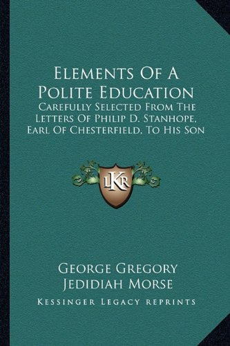 9781163300763: Elements Of A Polite Education: Carefully Selected From The Letters Of Philip D. Stanhope, Earl Of Chesterfield, To His Son
