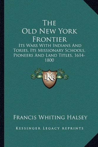 9781163301159: The Old New York Frontier: Its Wars With Indians And Tories, Its Missionary Schools, Pioneers And Land Titles, 1614-1800