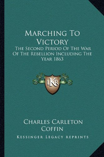 Marching To Victory: The Second Period Of The War Of The Rebellion Including The Year 1863 (1163304182) by Charles Carleton Coffin
