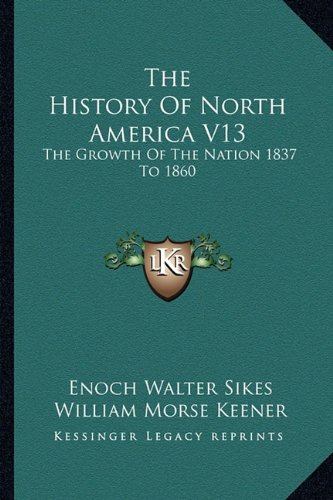 The History Of North America V13: The Growth Of The Nation 1837 To 1860 (1163306479) by Enoch Walter Sikes; William Morse Keener