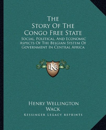 9781163312810: The Story Of The Congo Free State: Social, Political, And Economic Aspects Of The Belgian System Of Government In Central Africa