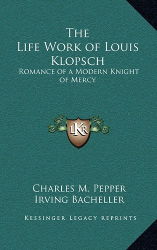 9781163322086: The Life Work of Louis Klopsch: Romance of a Modern Knight of Mercy
