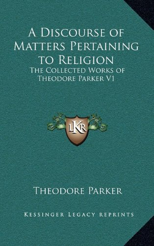 9781163346563: A Discourse of Matters Pertaining to Religion: The Collected Works of Theodore Parker V1