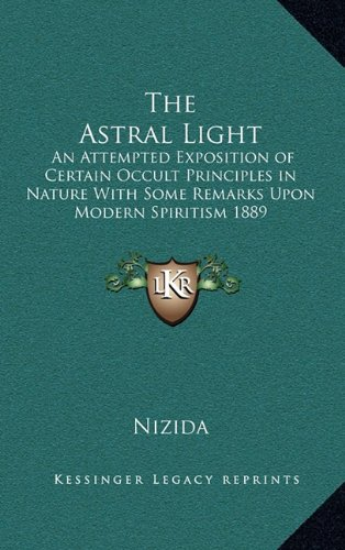 9781163365922: The Astral Light: An Attempted Exposition of Certain Occult Principles in Nature With Some Remarks Upon Modern Spiritism 1889