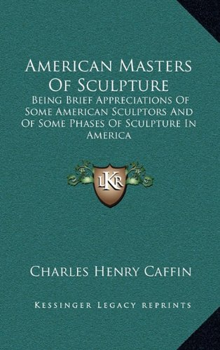 9781163398005: American Masters Of Sculpture: Being Brief Appreciations Of Some American Sculptors And Of Some Phases Of Sculpture In America