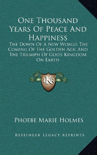 9781163398449: One Thousand Years Of Peace And Happiness: The Down Of A New World; The Coming Of The Golden Age; And The Triumph Of God's Kingdom On Earth