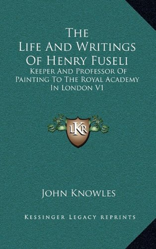 9781163406373: The Life And Writings Of Henry Fuseli: Keeper And Professor Of Painting To The Royal Academy In London V1