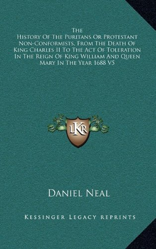 9781163411803: The History of the Puritans or Protestant Non-Conformists, from the Death of King Charles II to the Act of Toleration in the Reign of King William and Queen Mary in the Year 1688 V5