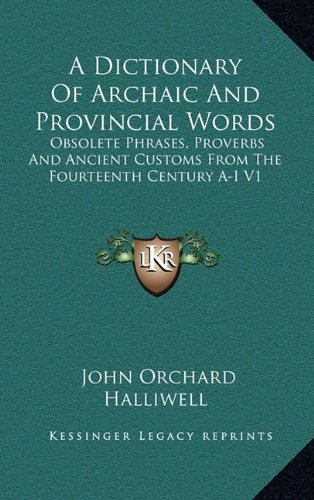 9781163425770: A Dictionary Of Archaic And Provincial Words: Obsolete Phrases, Proverbs And Ancient Customs From The Fourteenth Century A-I V1