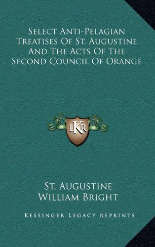 Select Anti-Pelagian Treatises Of St. Augustine And The Acts Of The Second Council Of Orange (1163433152) by Augustine, St.