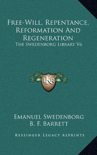 Free-Will, Repentance, Reformation And Regeneration: The Swedenborg Library V6 (9781163434130) by Emanuel Swedenborg