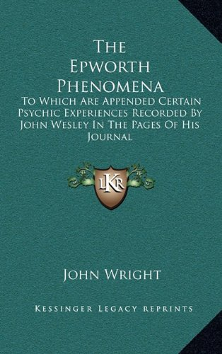 The Epworth Phenomena: To Which Are Appended Certain Psychic Experiences Recorded By John Wesley In...