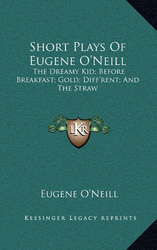 9781163440728: Short Plays Of Eugene O'Neill: The Dreamy Kid; Before Breakfast; Gold; Diff'rent; And The Straw