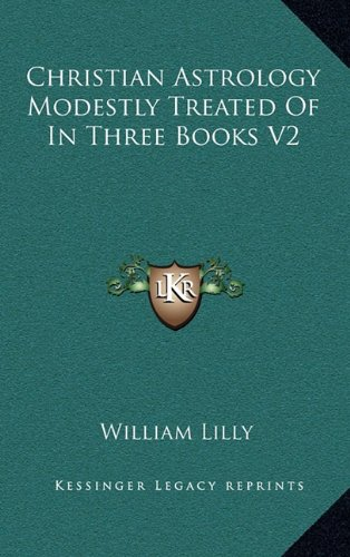Christian Astrology Modestly Treated Of In Three: William Lilly