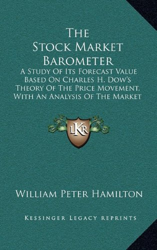 9781163443811: The Stock Market Barometer: A Study Of Its Forecast Value Based On Charles H. Dow's Theory Of The Price Movement, With An Analysis Of The Market And Its History Since 1897