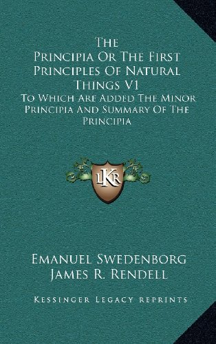 The Principia Or The First Principles Of Natural Things V1: To Which Are Added The Minor Principia And Summary Of The Principia (9781163445334) by Emanuel Swedenborg