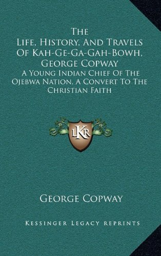 9781163447505: The Life, History, And Travels Of Kah-Ge-Ga-Gah-Bowh, George Copway: A Young Indian Chief Of The Ojebwa Nation, A Convert To The Christian Faith