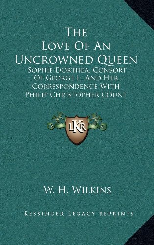 9781163449486: The Love Of An Uncrowned Queen: Sophie Dorthea, Consort Of George I., And Her Correspondence With Philip Christopher Count Konigsmarck
