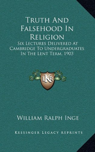 Truth And Falsehood In Religion: Six Lectures Delivered At Cambridge To Undergraduates In The Lent Term, 1903 (1163455679) by Inge, William Ralph