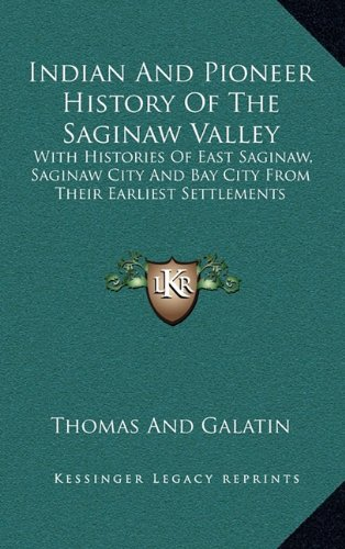 9781163457603: Indian And Pioneer History Of The Saginaw Valley: With Histories Of East Saginaw, Saginaw City And Bay City From Their Earliest Settlements