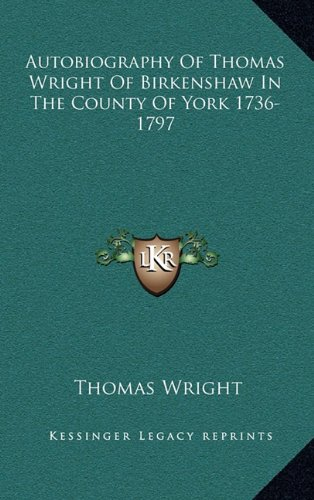 9781163460542: Autobiography Of Thomas Wright Of Birkenshaw In The County Of York 1736-1797