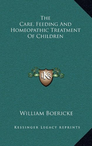 The Care, Feeding And Homeopathic Treatment Of Children (9781163462171) by William Boericke