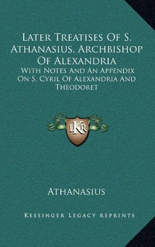 9781163462935: Later Treatises Of S. Athanasius, Archbishop Of Alexandria: With Notes And An Appendix On S. Cyril Of Alexandria And Theodoret