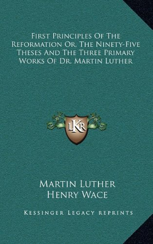 9781163464953: First Principles Of The Reformation Or, The Ninety-Five Theses And The Three Primary Works Of Dr. Martin Luther