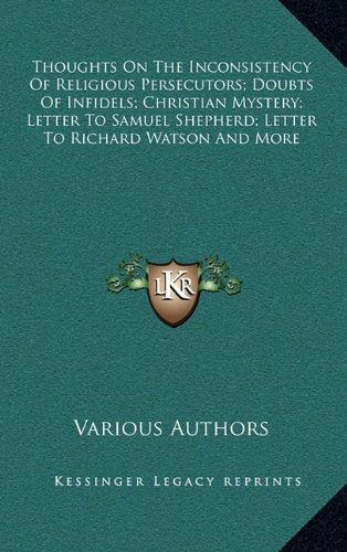 9781163471142: Thoughts On The Inconsistency Of Religious Persecutors; Doubts Of Infidels; Christian Mystery; Letter To Samuel Shepherd; Letter To Richard Watson And More