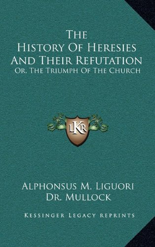 9781163471708: The History of Heresies and Their Refutation: Or, the Triumph of the Church