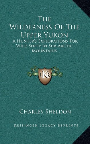 9781163471951: The Wilderness Of The Upper Yukon: A Hunter's Explorations For Wild Sheep In Sub-Arctic Mountains