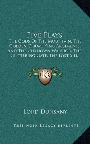 Five Plays: The Gods Of The Mountain, The Golden Doom, King Argimenes And The Unknown Warrior, The Glittering Gate, The Lost Silk Hat (1163478598) by Lord Dunsany