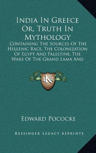 9781163478684: India In Greece Or, Truth In Mythology: Containing The Sources Of The Hellenic Race, The Colonization Of Egypt And Palestine, The Wars Of The Grand Lama And The Buddhistic Propaganda In Greece
