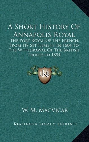 9781163495490: A Short History Of Annapolis Royal: The Port Royal Of The French, From Its Settlement In 1604 To The Withdrawal Of The British Troops In 1854