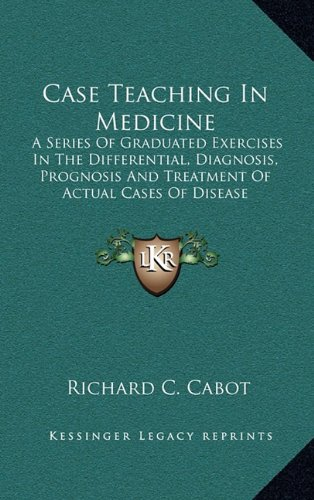 9781163503485: Case Teaching In Medicine: A Series Of Graduated Exercises In The Differential, Diagnosis, Prognosis And Treatment Of Actual Cases Of Disease