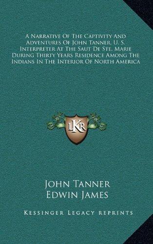 9781163514979: A Narrative Of The Captivity And Adventures Of John Tanner, U. S. Interpreter At The Saut De Ste. Marie During Thirty Years Residence Among The Indians In The Interior Of North America