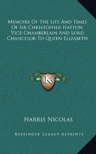Memoirs Of The Life And Times Of Sir Christopher Hatton, Vice-Chamberlain And Lord Chancelor To Queen Elizabeth (9781163523926) by Harris Nicolas
