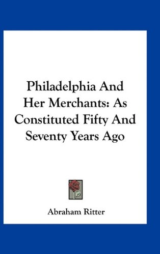 9781163524398: Philadelphia And Her Merchants: As Constituted Fifty And Seventy Years Ago