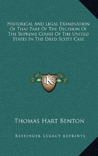 Historical And Legal Examination Of That Part Of The Decision Of The Supreme Court Of The United States In The Dred Scott Case (9781163541593) by Thomas Hart Benton