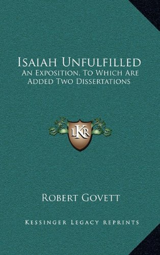 Isaiah Unfulfilled: An Exposition, To Which Are Added Two Dissertations (1163556505) by Govett, Robert
