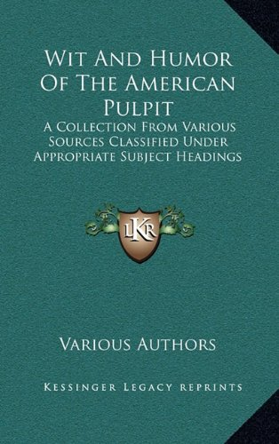 9781163565841: Wit And Humor Of The American Pulpit: A Collection From Various Sources Classified Under Appropriate Subject Headings