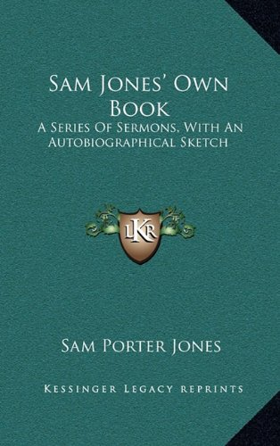 9781163571255: Sam Jones' Own Book Sam Jones' Own Book: A Series of Sermons, with an Autobiographical Sketch a Series of Sermons, with an Autobiographical Sketch