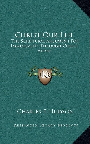 9781163574010: Christ Our Life: The Scriptural Argument For Immortality Through Christ Alone