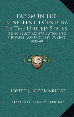 9781163577578: Papism In The Nineteenth Century, In The United States: Being Select Contributions To The Papal Controversy During, 1835-40