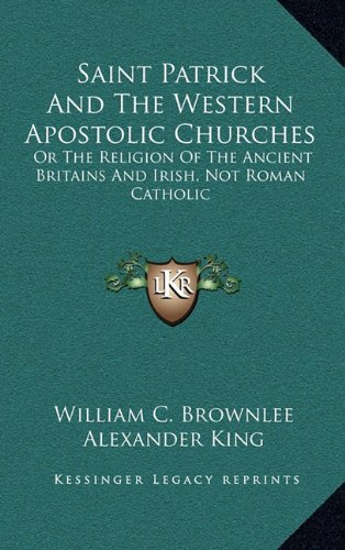Saint Patrick And The Western Apostolic Churches: Or The Religion Of The Ancient Britains And Irish, Not Roman Catholic (9781163578872) by William C. Brownlee; Alexander King