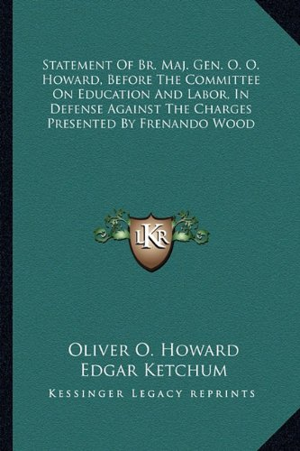 9781163584217: Statement Of Br. Maj. Gen. O. O. Howard, Before The Committee On Education And Labor, In Defense Against The Charges Presented By Frenando Wood