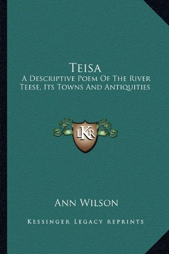 Teisa: A Descriptive Poem Of The River Teese, Its Towns And Antiquities (9781163584927) by Wilson, Ann