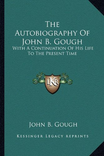 The Autobiography Of John B. Gough: With A Continuation Of His Life To The Present Time (9781163595152) by John B. Gough