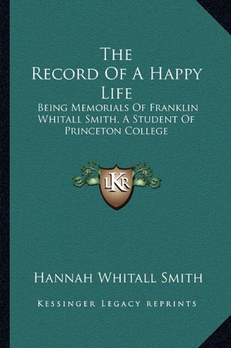 The Record Of A Happy Life: Being Memorials Of Franklin Whitall Smith, A Student Of Princeton College (9781163598306) by Hannah Whitall Smith
