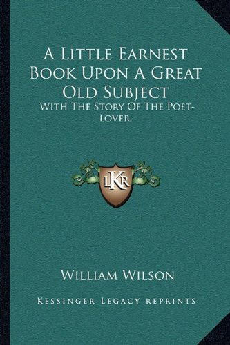 9781163598832: A Little Earnest Book Upon a Great Old Subject: With the Story of the Poet-Lover.